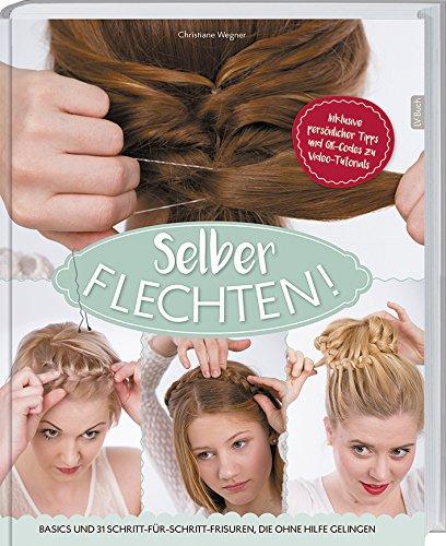 Selber flechten!: Basics und 20 Schritt-für-Schritt-Frisuren, die ohne Hilfe gelingen.