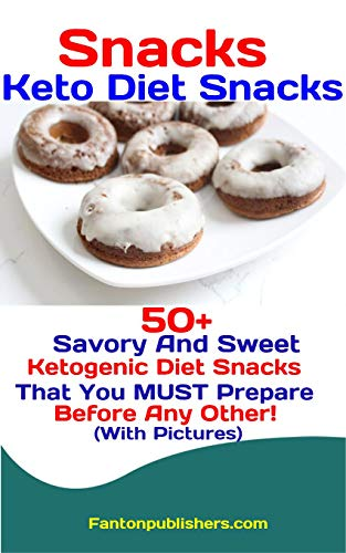 Snacks: Keto Diet Snacks: 50+ Savory and Sweet Ketogenic Diet Snacks That You MUST Prepare Before Any Other! by Fanton Publishers
