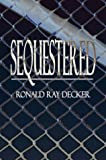 Sequestered, Ronald Ray Decker, 1413711863
