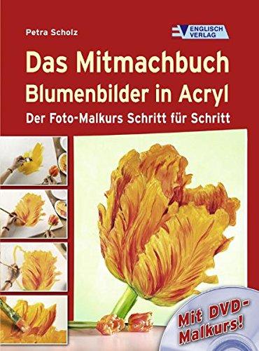 Das Mitmachbuch Blumenbilder in Acryl. Der Foto-Malkurs Schritt für Schritt