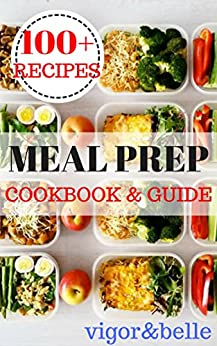 Meal Prep: Cookbook & Guide: Over 100 Quick and Easy Recipes for Batch Cooking & Plan Ahead Meals (Weight Loss, Meal Prep, Meal Plan, Healthy Recipes) by [belle, vigor]