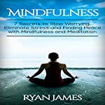 Mindfulness: 7 Secrets to Stop Worrying, Eliminate Stress and Finding Peace with Mindfulness and Meditation | Ryan James