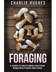Foraging: A Guide to Discovering Delicious Edible Wild Plants and Fungi