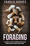 Foraging: A Guide to Discovering Delicious Edible Wild Plants and Fungi (Foraging, Wild Edible Plants, Edible Fungi, Herbs, Book 1) (Volume 1)