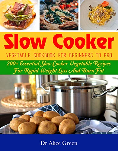 Slow Cooker Vegetable Cookbook For Beginners To Pro: 200+ Essential Slow Cooker Vegetable Recipes For Rapid Weight Loss And Burn Fat por Dr Alice Green