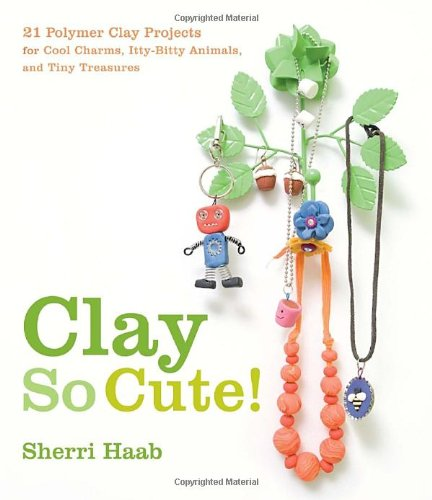 Clay So Cute!: 21 Polymer Clay Projects for Cool Charms, Itty-Bitty Animals, and Tiny Treasures (Clay Charm)