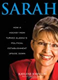Sarah: How a Hockey Mom Turned Alaskas Political Establishment Upside Down [Library Binding]