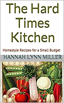 The Hard Times Kitchen: Homestyle Recipes for a Small Budget by [Miller, Hannah Lynn]