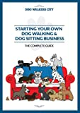 Starting Your Own Dog Walking & Sitting Business - The Complete Guide