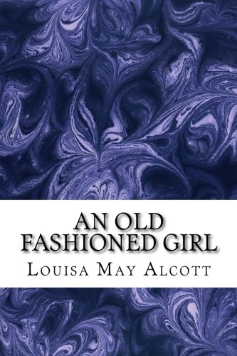 An Old Fashioned Girl: (Louisa May Alcott Classics ()