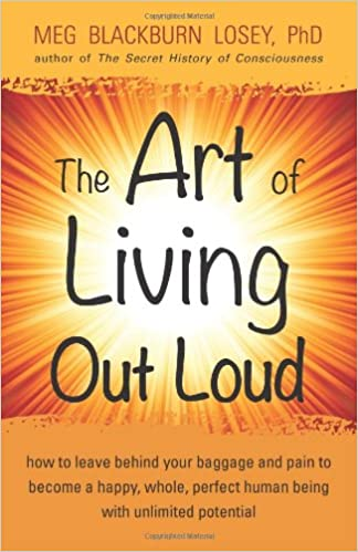 The Art of Living Out Loud: How to Leave Behind Your Baggage and Pain to Become a Happy, Whole, Perfect Human Being with Unlimited Potential Paperback ...