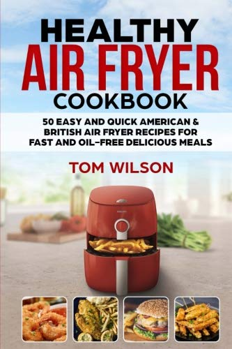 Healthy Air Fryer Cookbook: 50 Easy and Quick American & British Air Fryer Recipes for Fast and Oil-Free Delicious Meals by Tom Wilson