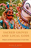 Sacred Groves and Local Gods: Religion and Environmentalism in South India, Eliza F. Kent, 0199895465