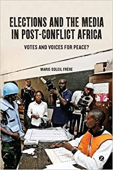 Elections and the Media in Post-Conflict Africa: Votes and Voices for Peace? by Marie-Soleil Fr?re (2011-09-08)