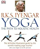Yoga the Path to Holistic Health: The Definitive Illustrated Guide by The World's Leading Yoga Teacher