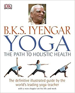 Yoga the Path to Holistic Health: The Definitive Illustrated ...