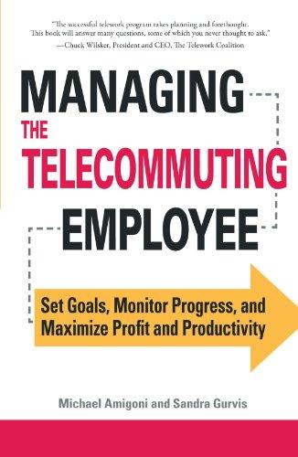 Managing the Telecommuting Employee: Set Goals, Monitor Progress, and Maximize Profit and Productivity