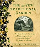 The New Traditional Garden : A Practical Guide to Creating and Restoring Authentic American Gardens for Homes of All Ages