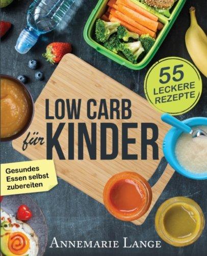 Low Carb für Kinder: Das Kochbuch mit 55 leckeren Rezepten - Wie Sie gesundes Essen selbst zubereiten (German Edition)