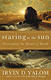 Staring At The Sun: Being at peace with your own mortality: Overcoming the Terror of Death