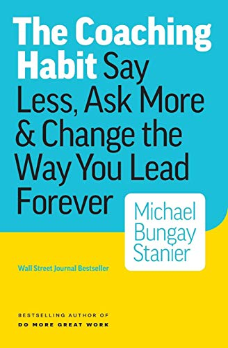 The Coaching Habit: Say Less, Ask More & Change the Way You Lead -