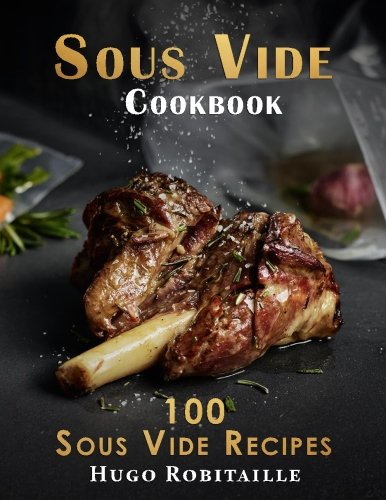 Sous Vide Cookbook: 100 Sous Vide Recipes for Perfect Modern Meals