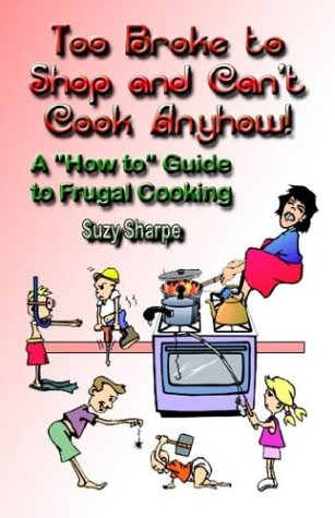 Too Broke to Shop and Can't Cook Anyhow: A How to Guide to Frugal Cooking