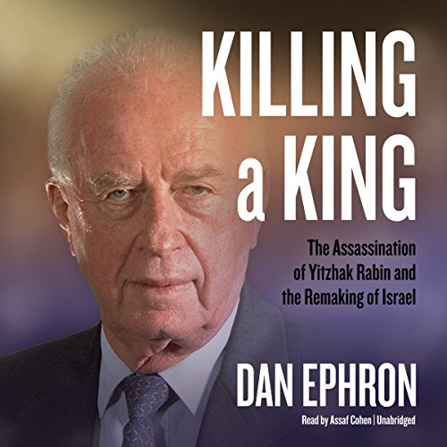 Killing a King: The Assassination of Yitzhak Rabin and the Remaking of Israel: Library Edition by Blackstone Pub