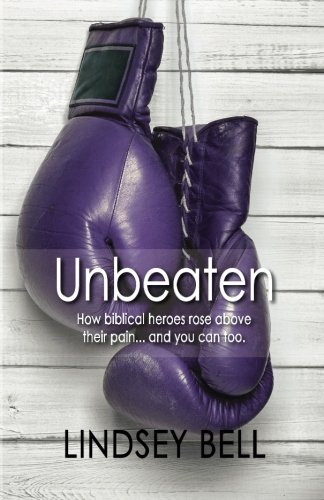 Unbeaten: How Biblical heroes rose above their pain... and you can too.