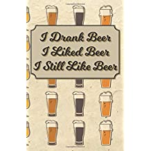 I Drank Beer I Liked Beer I Still Like Beer: 100 Beer Tasting Logbook   Craft Beer Journal   Tasting Notes   Rate and Record 100 of Your Favorite Brews