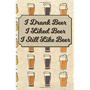 I Drank Beer I Liked Beer I Still Like Beer: 100 Beer Tasting Logbook | Craft Beer Journal | Tasting Notes | Rate and Record 100 of Your Favorite Brews