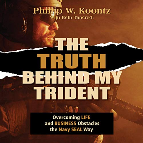 The Truth Behind My Trident: Overcoming Life and Business Obstacles the Navy SEAL Way