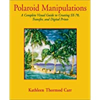 Polaroid Manipulations: A Complete Visual Guide to Creating Sx-70, Transfer, and Digital Prints