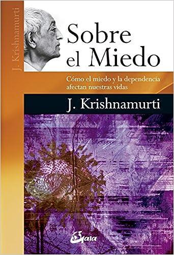 Jiddu Krishnamurti - Sobre El Miedo. Como El Miedo Y La Dependencia Afectan Nuestras Vidas