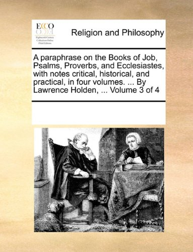 A paraphrase on the Books of Job, Psalms, Proverbs, and Ecclesiastes, with notes critical, historical, and practical, in four volumes. By Lawrence Holden. Volume 3 of 4 PDF