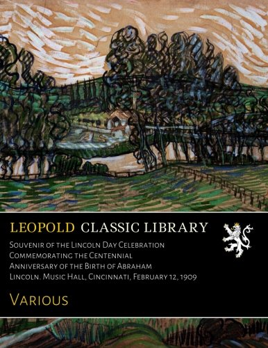 Souvenir of the Lincoln Day Celebration Commemorating the Centennial Anniversary of the Birth of Abraham Lincoln. Music Hall, Cincinnati, February 12, 1909 PDF