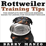 Rottweiler Training Tips: The Complete Rottweiler Owners Guide to Caring for Your Rottweiler | Barry Manzo