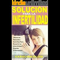 Solución Para La Infertilidad: ¡Maneras Naturales Sencillas Para Revertir La Infertilidad Y Quedar Embarazada!