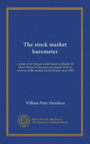 The stock market barometer: a study of its forecast value based on Charles H. Dow's theory of the price movement. With an analysis of the market and its history since 1897
