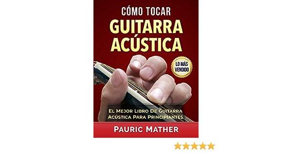 Cómo Tocar Guitarra Acústica: El Mejor Libro De Guitarra Acústica Para Principiantes (Spanish Edition) - Kindle edition by Pauric Mather.