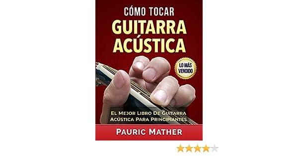 Cómo Tocar Guitarra Acústica: El Mejor Libro De Guitarra Acústica Para Principiantes eBook: Pauric Mather: Amazon.es: Tienda Kindle
