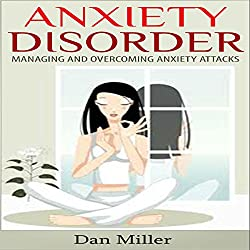 Anxiety Disorder: Managing and Overcoming Anxiety Attacks