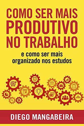 Como Ser Mais Produtivo No Trabalho E Como Ser Mais Organizado Nos Estudos: Desenvolva o Poder do Hábito e Tenha Mais Foco No Trabalho e Nos Estudos