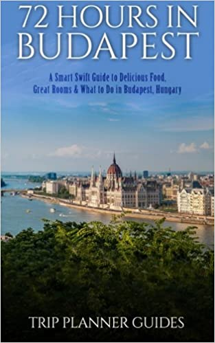 Budapest: 72 Hours in Budapest -A Smart Swift Guide to Delicious Food, Great Rooms & What to Do in Budapest, Hungary.: Volume 1 (Trip Planner Guides)