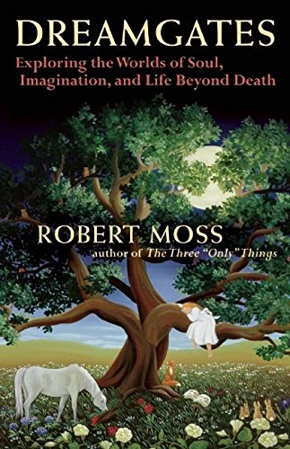 Dreamgates: Exploring the Worlds of Soul, Imagination, and Life Beyond Death (Moss Robert)