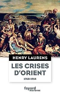 Les crises d'Orient : question d'Orient et Grand Jeu (1768-1914), Laurens, Henry