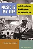 Music Is My Life : Louis Armstrong, Autobiography, and American Jazz, Stein, Daniel, 0472051806