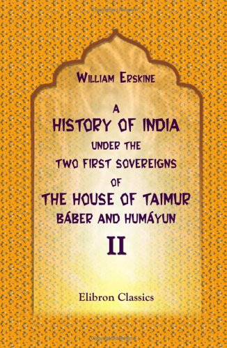 Read Online A History of India under the Two First Sovereigns of the House of Taimur, Báber and Humáyun: Volume 2 pdf