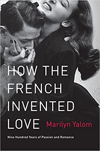 Amazon How The French Invented Love Nine Hundred Years Of Passion And Romance 9780062048318 Marilyn Yalom Books