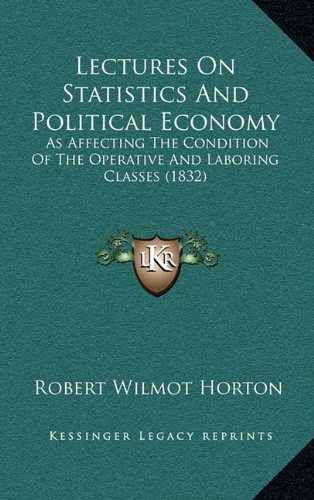 Read Online Lectures On Statistics And Political Economy: As Affecting The Condition Of The Operative And Laboring Classes (1832) ebook